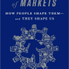 The Inner Lives of Markets: How People Shape Them - And They Shape Us