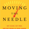 Moving the Needle: Get Clear, Get Free, and Get Going in Your Career, Business, and Life!
